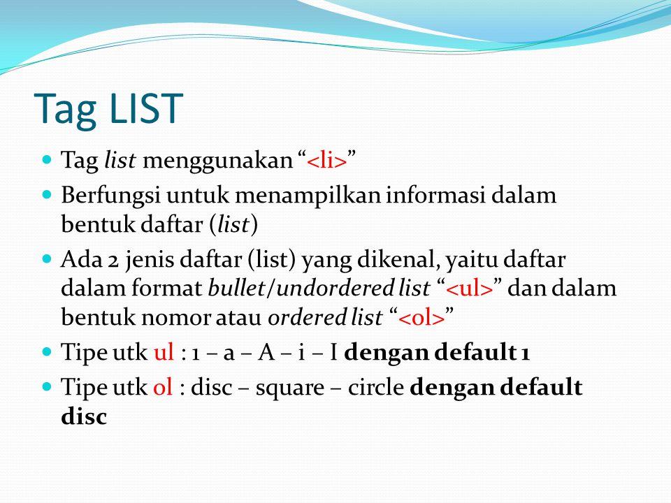Tag LIST Tag list menggunakan Berfungsi untuk menampilkan informasi dalam bentuk daftar (list) Ada 2 jenis daftar (list) yang dikenal, yaitu daftar dalam format bullet/undordered list dan dalam bentuk nomor atau ordered list Tipe utk ul : 1 – a – A – i – I dengan default 1 Tipe utk ol : disc – square – circle dengan default disc