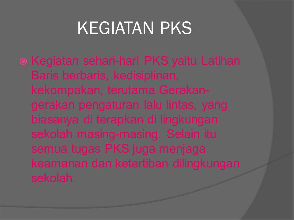 KEGIATAN PKS  Kegiatan sehari-hari PKS yaitu Latihan Baris berbaris, kedisiplinan, kekompakan, terutama Gerakan- gerakan pengaturan lalu lintas, yang