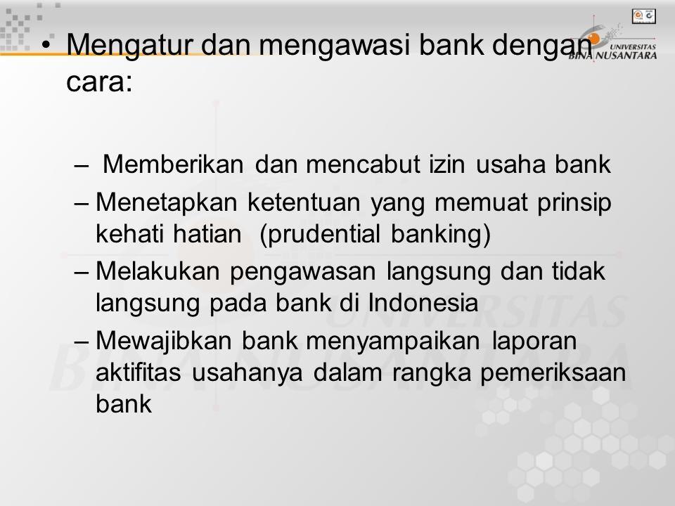Mengatur dan mengawasi bank dengan cara: – Memberikan dan mencabut izin usaha bank –Menetapkan ketentuan yang memuat prinsip kehati hatian (prudential banking) –Melakukan pengawasan langsung dan tidak langsung pada bank di Indonesia –Mewajibkan bank menyampaikan laporan aktifitas usahanya dalam rangka pemeriksaan bank