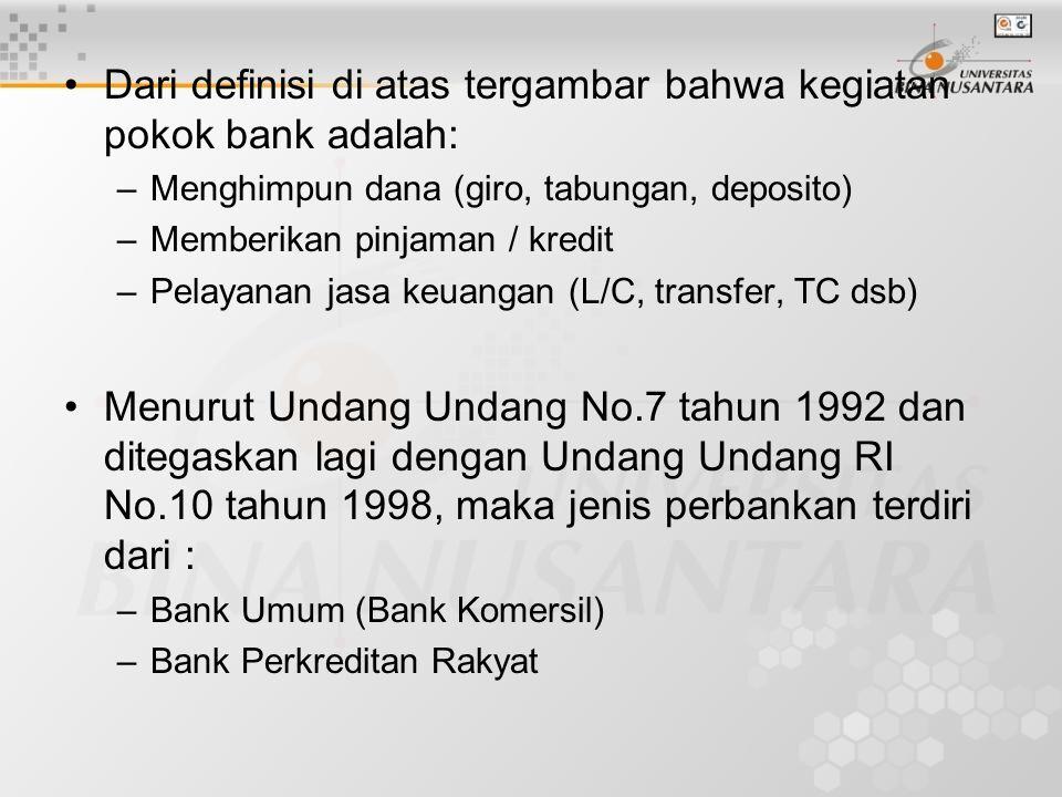 Dari definisi di atas tergambar bahwa kegiatan pokok bank adalah: –Menghimpun dana (giro, tabungan, deposito) –Memberikan pinjaman / kredit –Pelayanan jasa keuangan (L/C, transfer, TC dsb) Menurut Undang Undang No.7 tahun 1992 dan ditegaskan lagi dengan Undang Undang RI No.10 tahun 1998, maka jenis perbankan terdiri dari : –Bank Umum (Bank Komersil) –Bank Perkreditan Rakyat