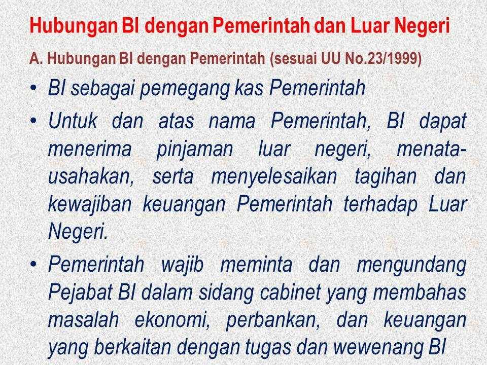 Hubungan BI dengan Pemerintah dan Luar Negeri A. Hubungan BI dengan Pemerintah (sesuai UU No.23/1999) BI sebagai pemegang kas Pemerintah Untuk dan ata