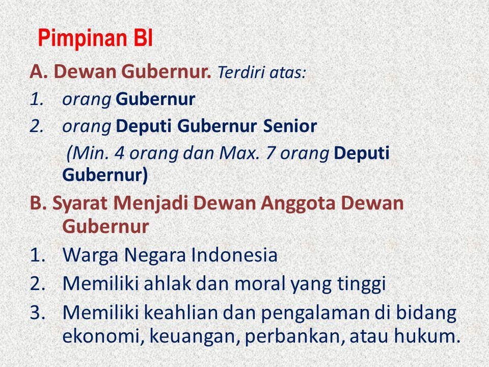 Pimpinan BI A. Dewan Gubernur. Terdiri atas: 1.orang Gubernur 2.orang Deputi Gubernur Senior (Min. 4 orang dan Max. 7 orang Deputi Gubernur) B. Syarat