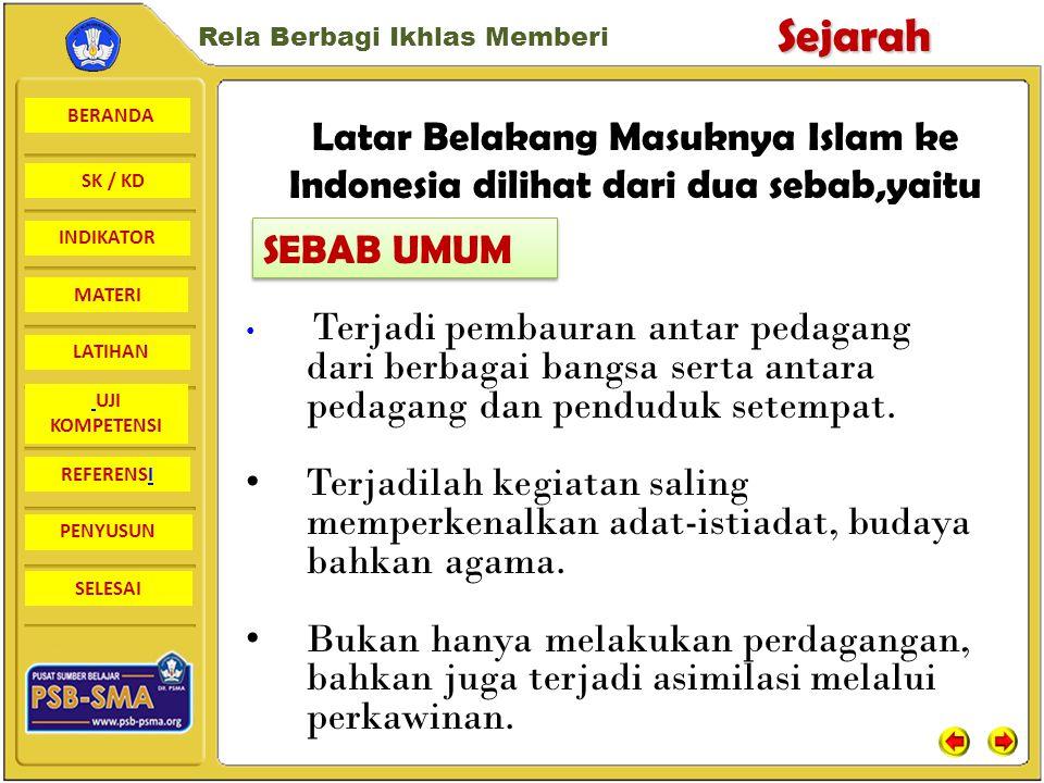 BERANDA SK / KD INDIKATORSejarah Rela Berbagi Ikhlas Memberi MATERI LATIHAN UJI KOMPETENSI REFERENSI PENYUSUN SELESAI Latar Belakang Masuknya Islam ke Indonesia dilihat dari dua sebab,yaitu Kaum pedagang memegang peranan penting dalam persebaran agama dan kebudayaan Islam.