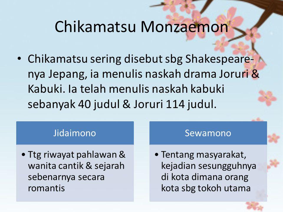 Chikamatsu Monzaemon Chikamatsu sering disebut sbg Shakespeare- nya Jepang, ia menulis naskah drama Joruri & Kabuki. Ia telah menulis naskah kabuki se