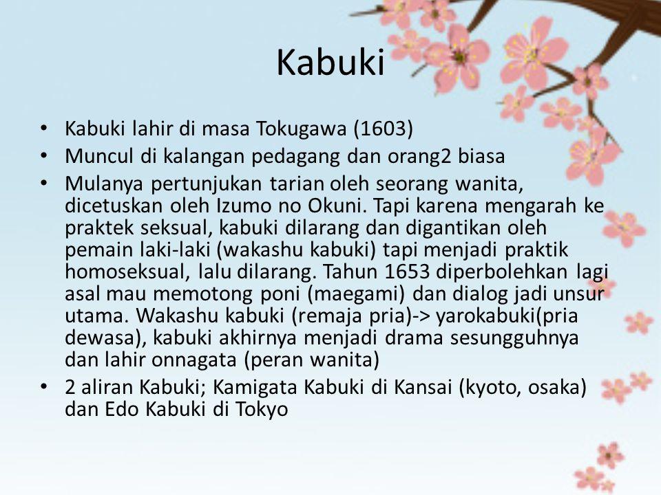 Kabuki Kabuki lahir di masa Tokugawa (1603) Muncul di kalangan pedagang dan orang2 biasa Mulanya pertunjukan tarian oleh seorang wanita, dicetuskan ol