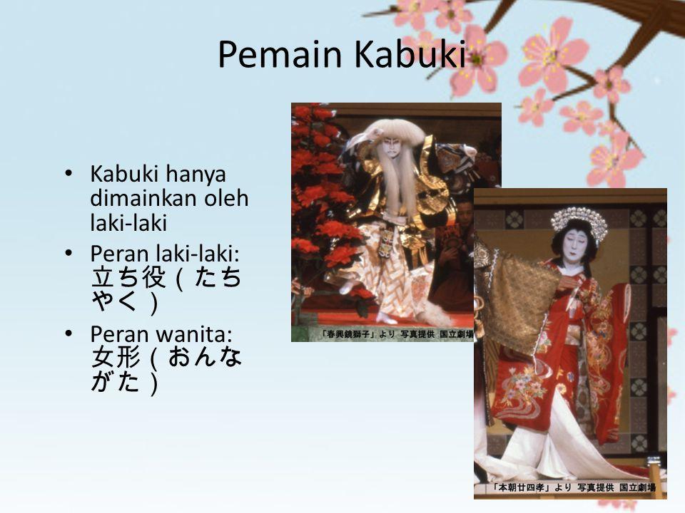 Pemain Kabuki Kabuki hanya dimainkan oleh laki-laki Peran laki-laki: 立ち役(たち やく) Peran wanita: 女形(おんな がた)