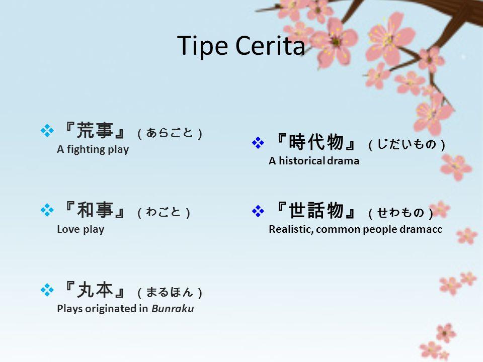 Tipe Cerita  『荒事』 (あらごと) A fighting play  『和事』 (わごと) Love play  『丸本』 (まるほん) Plays originated in Bunraku  『時代物』 (じだいもの) A historical drama  『世話物』