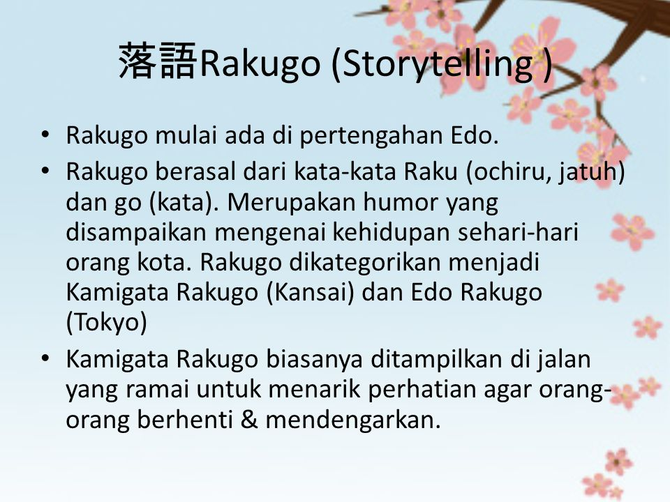 落語 Rakugo (Storytelling ) Rakugo mulai ada di pertengahan Edo. Rakugo berasal dari kata-kata Raku (ochiru, jatuh) dan go (kata). Merupakan humor yang