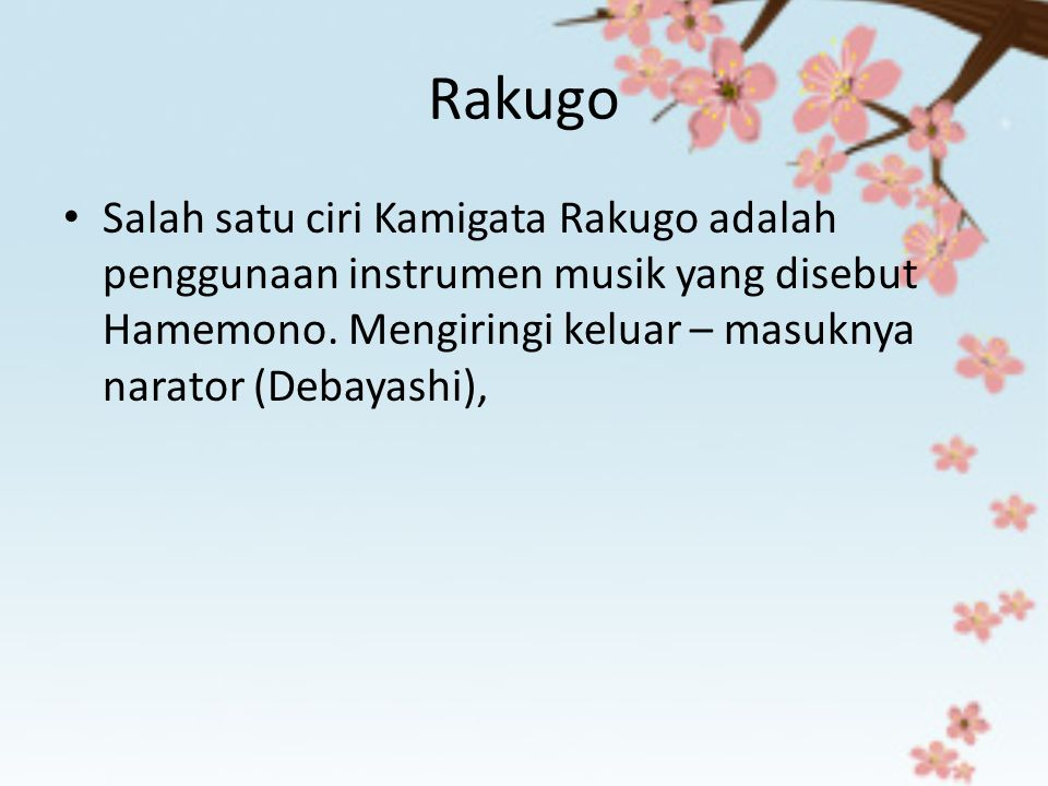 Rakugo Salah satu ciri Kamigata Rakugo adalah penggunaan instrumen musik yang disebut Hamemono. Mengiringi keluar – masuknya narator (Debayashi),