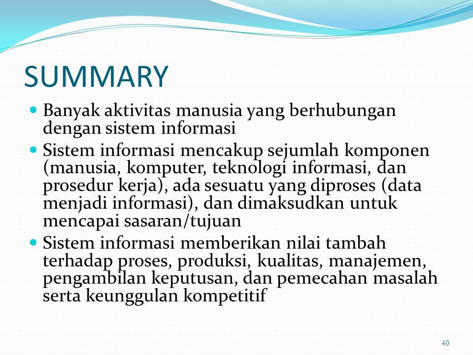 SUMMARY Banyak aktivitas manusia yang berhubungan dengan sistem informasi Sistem informasi mencakup sejumlah komponen (manusia, komputer, teknologi in