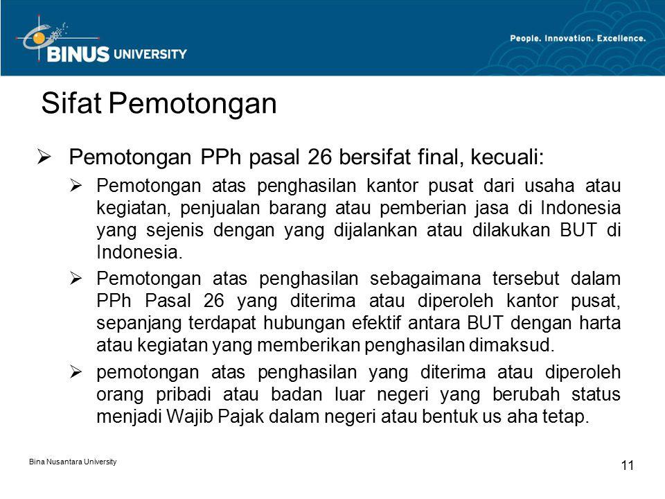 Bina Nusantara University 11 Sifat Pemotongan  Pemotongan PPh pasal 26 bersifat final, kecuali:  Pemotongan atas penghasilan kantor pusat dari usaha atau kegiatan, penjualan barang atau pemberian jasa di Indonesia yang sejenis dengan yang dijalankan atau dilakukan BUT di Indonesia.