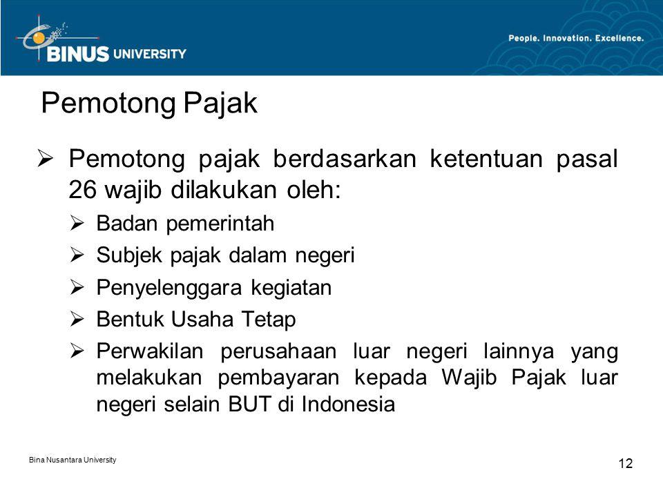 Bina Nusantara University 12 Pemotong Pajak  Pemotong pajak berdasarkan ketentuan pasal 26 wajib dilakukan oleh:  Badan pemerintah  Subjek pajak dalam negeri  Penyelenggara kegiatan  Bentuk Usaha Tetap  Perwakilan perusahaan luar negeri lainnya yang melakukan pembayaran kepada Wajib Pajak luar negeri selain BUT di Indonesia
