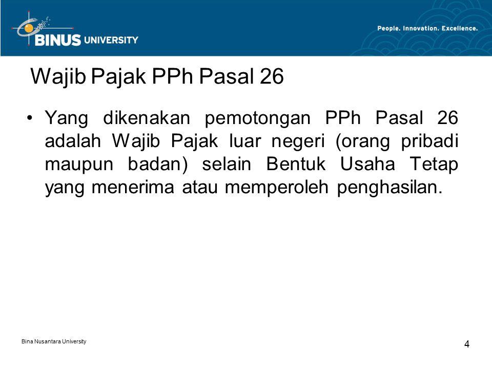 Bina Nusantara University 4 Wajib Pajak PPh Pasal 26 Yang dikenakan pemotongan PPh Pasal 26 adalah Wajib Pajak luar negeri (orang pribadi maupun badan) selain Bentuk Usaha Tetap yang menerima atau memperoleh penghasilan.