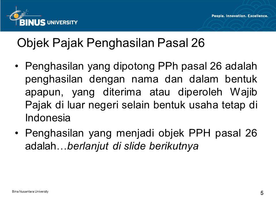 Bina Nusantara University 5 Objek Pajak Penghasilan Pasal 26 Penghasilan yang dipotong PPh pasal 26 adalah penghasilan dengan nama dan dalam bentuk apapun, yang diterima atau diperoleh Wajib Pajak di luar negeri selain bentuk usaha tetap di Indonesia Penghasilan yang menjadi objek PPH pasal 26 adalah…berlanjut di slide berikutnya