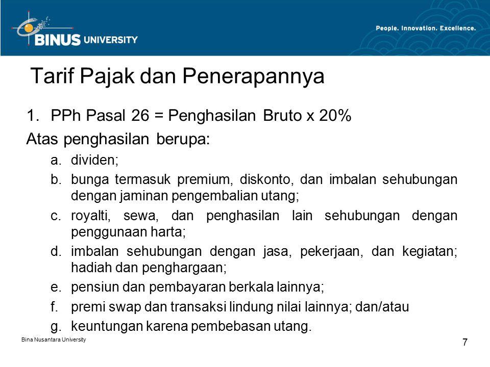 Bina Nusantara University 7 Tarif Pajak dan Penerapannya 1.PPh Pasal 26 = Penghasilan Bruto x 20% Atas penghasilan berupa: a.dividen; b.bunga termasuk premium, diskonto, dan imbalan sehubungan dengan jaminan pengembalian utang; c.royalti, sewa, dan penghasilan lain sehubungan dengan penggunaan harta; d.imbalan sehubungan dengan jasa, pekerjaan, dan kegiatan; hadiah dan penghargaan; e.pensiun dan pembayaran berkala lainnya; f.premi swap dan transaksi lindung nilai lainnya; dan/atau g.keuntungan karena pembebasan utang.