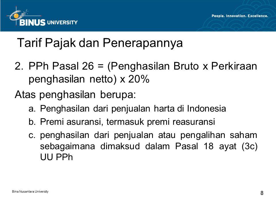 Bina Nusantara University 8 Tarif Pajak dan Penerapannya 2.PPh Pasal 26 = (Penghasilan Bruto x Perkiraan penghasilan netto) x 20% Atas penghasilan berupa: a.Penghasilan dari penjualan harta di Indonesia b.Premi asuransi, termasuk premi reasuransi c.penghasilan dari penjualan atau pengalihan saham sebagaimana dimaksud dalam Pasal 18 ayat (3c) UU PPh