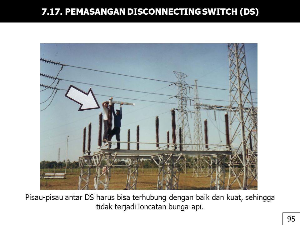 7.17. PEMASANGAN DISCONNECTING SWITCH (DS) 95 Pisau-pisau antar DS harus bisa terhubung dengan baik dan kuat, sehingga tidak terjadi loncatan bunga ap