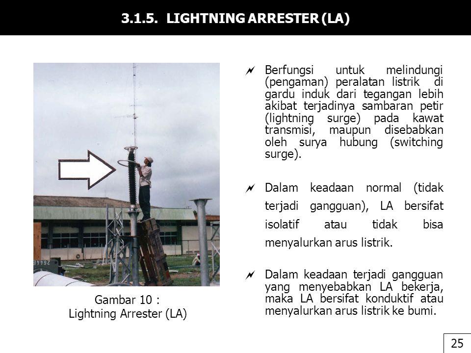 3.1.5. LIGHTNING ARRESTER (LA)  Berfungsi untuk melindungi (pengaman) peralatan listrik di gardu induk dari tegangan lebih akibat terjadinya sambaran