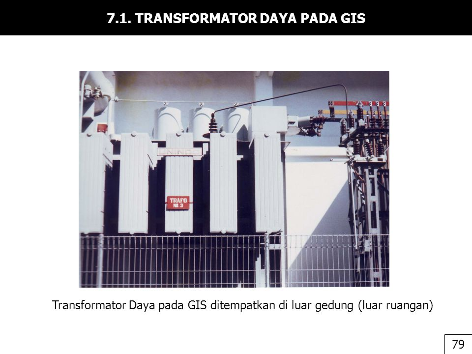 7.1. TRANSFORMATOR DAYA PADA GIS Transformator Daya pada GIS ditempatkan di luar gedung (luar ruangan) 79