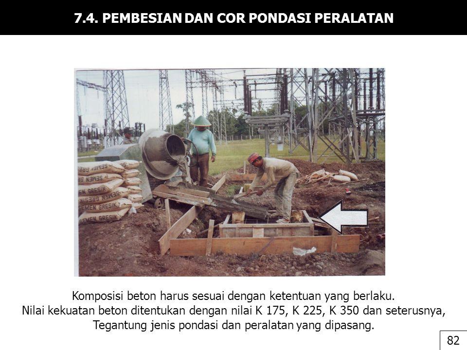 7.4. PEMBESIAN DAN COR PONDASI PERALATAN Komposisi beton harus sesuai dengan ketentuan yang berlaku. Nilai kekuatan beton ditentukan dengan nilai K 17