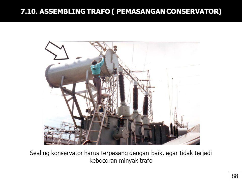 7.10. ASSEMBLING TRAFO ( PEMASANGAN CONSERVATOR) Sealing konservator harus terpasang dengan baik, agar tidak terjadi kebocoran minyak trafo 88
