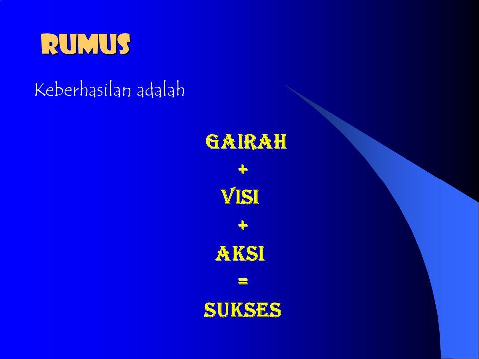 RUMUS Keberhasilan adalah Gairah + Visi + Aksi = Sukses