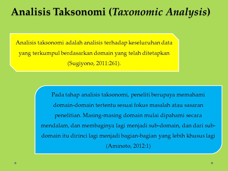 Analisis Taksonomis menunjukkan struktur internal masing - masing domain dengan mengorganisasikan atau menghimpun elemen - elemen yang berkesamaan di suatu domain (organizies similarities among elements in domain) (Prabowo, 2010:30).