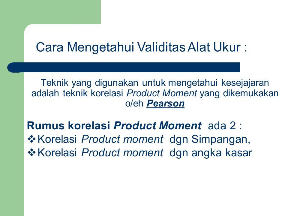 Teknik yang digunakan untuk mengetahui kesejajaran adalah teknik korelasi Product Moment yang dikemukakan o/eh Pearson Cara Mengetahui Validitas Alat Ukur : Rumus korelasi Product Moment ada 2 :  Korelasi Product moment dgn Simpangan,  Korelasi Product moment dgn angka kasar