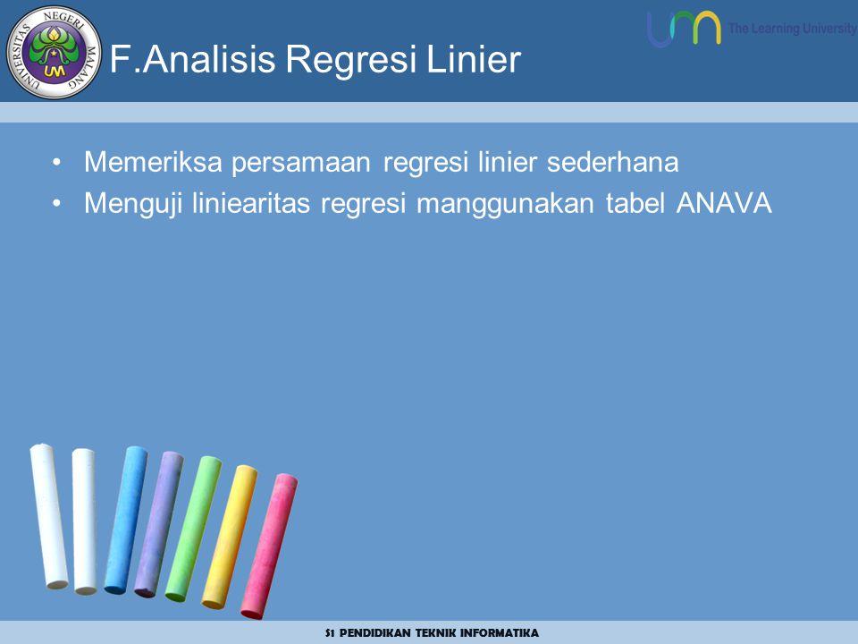 S1 PENDIDIKAN TEKNIK INFORMATIKA F.Analisis Regresi Linier Memeriksa persamaan regresi linier sederhana Menguji liniearitas regresi manggunakan tabel ANAVA