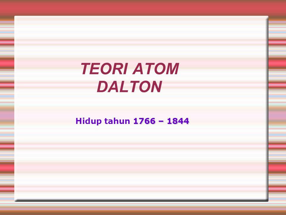 TEORI ATOM DALTON 1766 – 1844 Hidup tahun 1766 – 1844