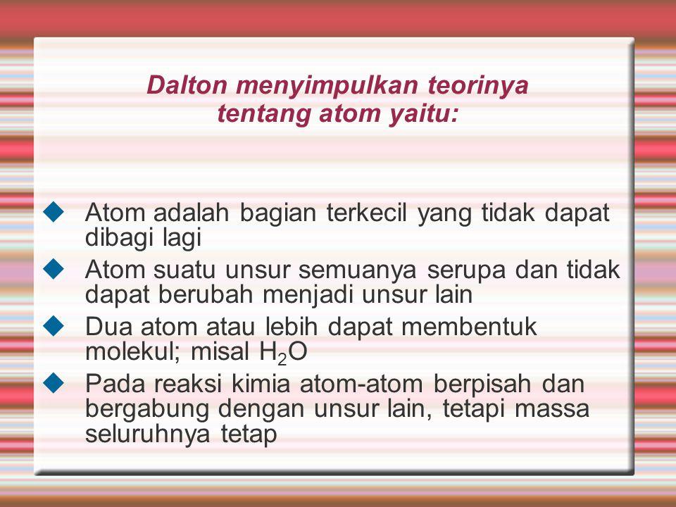 Dalton menyimpulkan teorinya tentang atom yaitu:  Atom adalah bagian terkecil yang tidak dapat dibagi lagi  Atom suatu unsur semuanya serupa dan tid