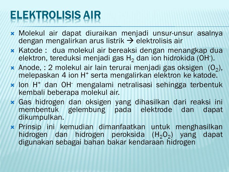  Molekul air dapat diuraikan menjadi unsur-unsur asalnya dengan mengalirkan arus listrik  elektrolisis air  Katode : dua molekul air bereaksi dengan menangkap dua elektron, tereduksi menjadi gas H 2 dan ion hidrokida (OH - ).