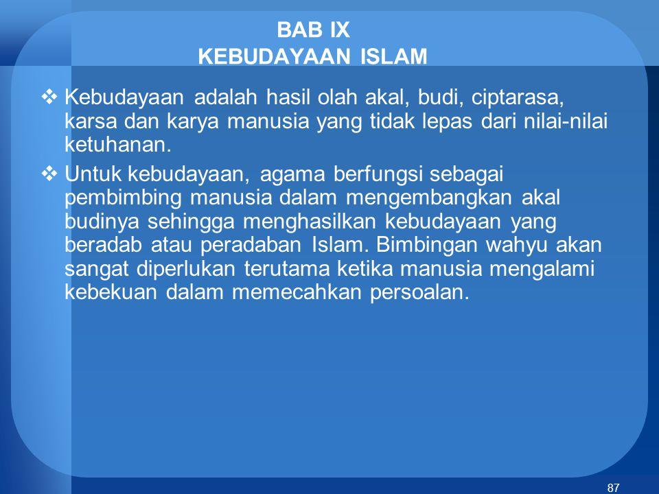 88 Fase Kebudayaan Islam  Dasar-dasar kebudayaan Islam yang diletakkan Rasulullah kemudian berkembang menjadi peradaban Islam mengalami 3 fase: -masa klasik (650-1250 M): lahirnya imam-imam madzhab, ahli filsafat -Masa pertengahan (1250-1800 M): fase kemunduran, karena filsafat mulai dijauhkan dan cenderung dipertentangkan dengan wahyu -Masa modern (1800-sekarang): Umat Islam tidak bisa menguasai ilmu dan teknologi modern, karena tidak mau melanjutkan tradisi keilmuan para ulama besar pada masa klasik, melainkan banyak terbuai dengan kemegahan materi.