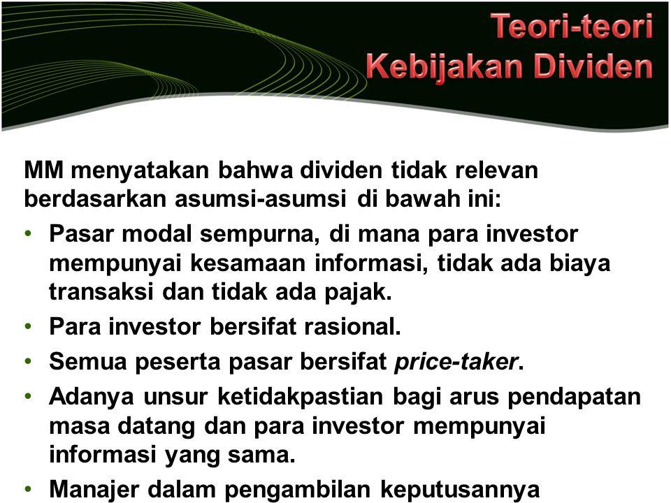 MM menyatakan bahwa dividen tidak relevan berdasarkan asumsi-asumsi di bawah ini: Pasar modal sempurna, di mana para investor mempunyai kesamaan infor