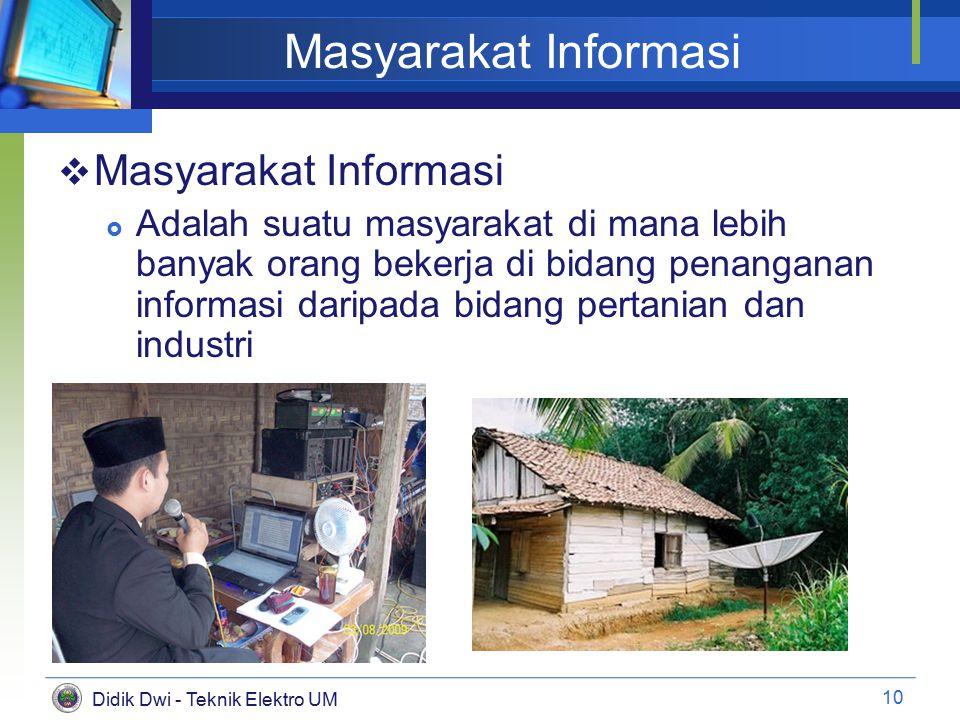 Didik Dwi - Teknik Elektro UM Masyarakat Informasi  Masyarakat Informasi  Adalah suatu masyarakat di mana lebih banyak orang bekerja di bidang penanganan informasi daripada bidang pertanian dan industri 10