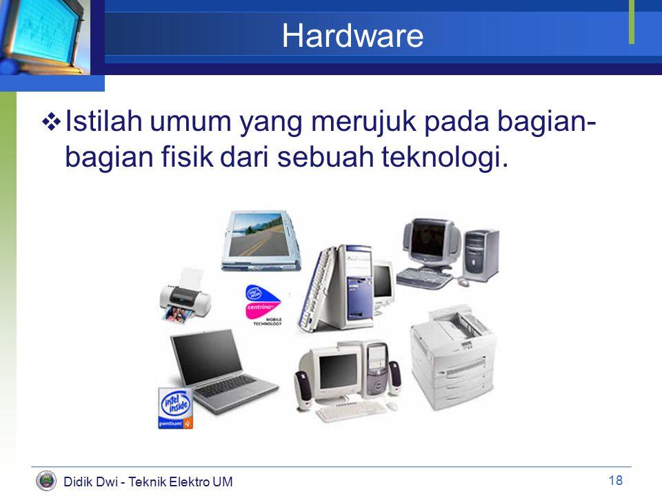 Didik Dwi - Teknik Elektro UM Hardware  Istilah umum yang merujuk pada bagian- bagian fisik dari sebuah teknologi.