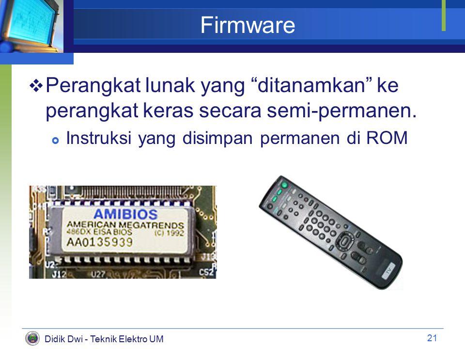 Didik Dwi - Teknik Elektro UM Firmware  Perangkat lunak yang ditanamkan ke perangkat keras secara semi-permanen.