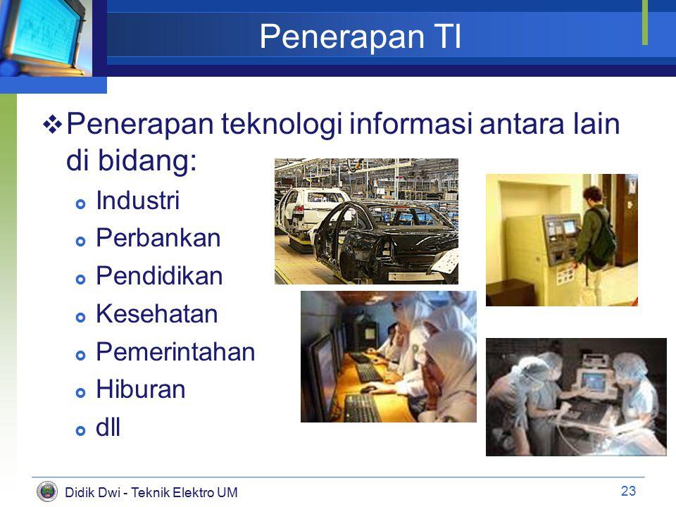 Didik Dwi - Teknik Elektro UM Penerapan TI  Penerapan teknologi informasi antara lain di bidang:  Industri  Perbankan  Pendidikan  Kesehatan  Pemerintahan  Hiburan  dll 23