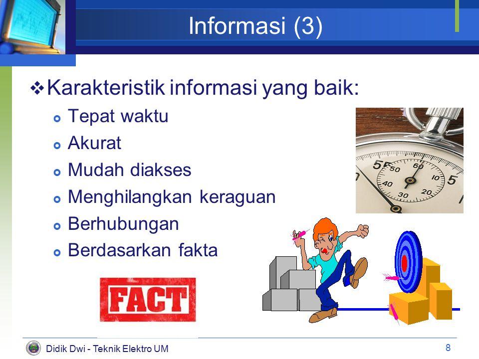 Didik Dwi - Teknik Elektro UM Informasi (3)  Karakteristik informasi yang baik:  Tepat waktu  Akurat  Mudah diakses  Menghilangkan keraguan  Berhubungan  Berdasarkan fakta 8