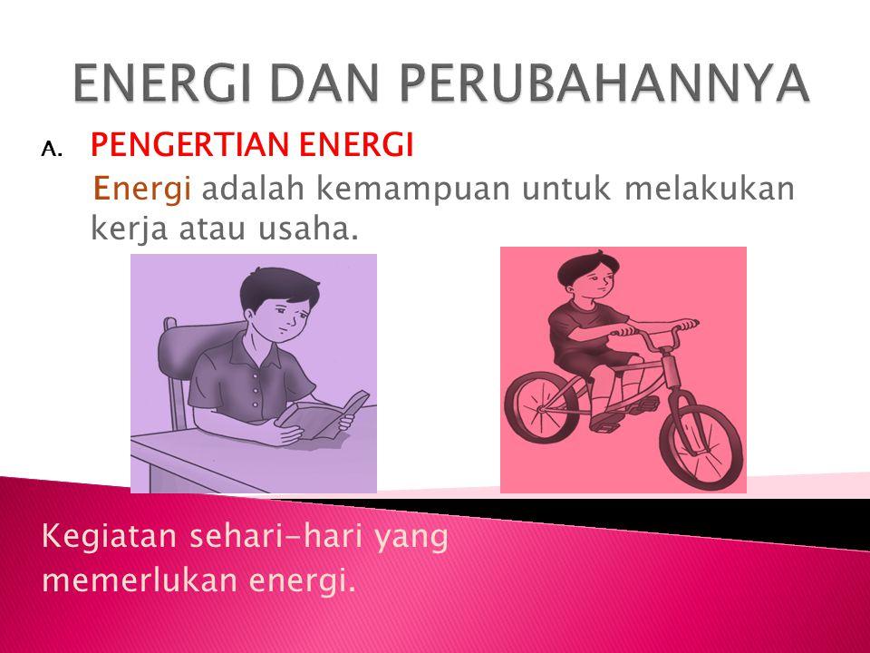 A. PENGERTIAN ENERGI Energi adalah kemampuan untuk melakukan kerja atau usaha. Kegiatan sehari-hari yang memerlukan energi.