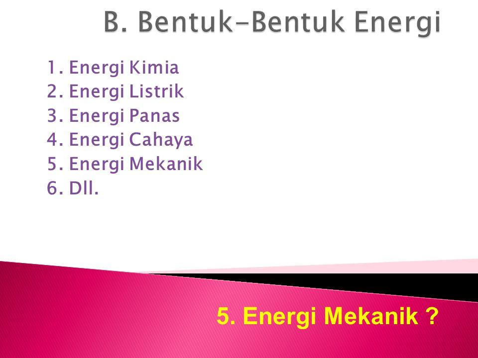 1. Energi Kimia 2. Energi Listrik 3. Energi Panas 4. Energi Cahaya 5. Energi Mekanik 6. Dll. 5. Energi Mekanik ?