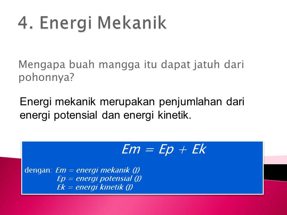 Mengapa buah mangga itu dapat jatuh dari pohonnya? Energi mekanik merupakan penjumlahan dari energi potensial dan energi kinetik. Em = Ep + Ek dengan: