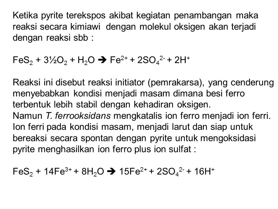 Ketika pyrite terekspos akibat kegiatan penambangan maka reaksi secara kimiawi dengan molekul oksigen akan terjadi dengan reaksi sbb : FeS 2 + 3½O 2 +