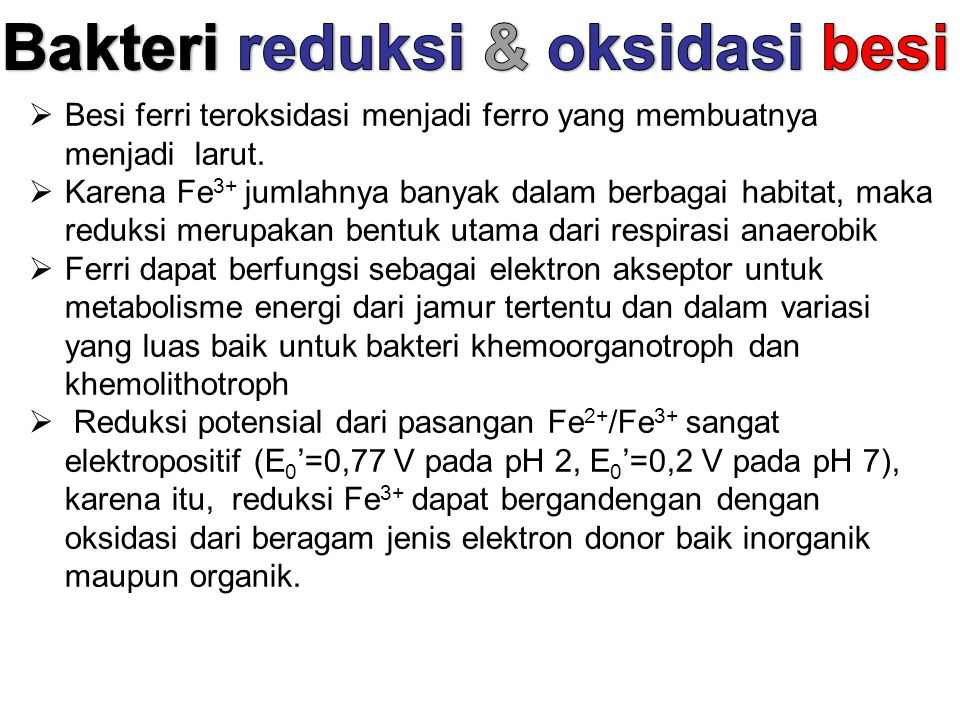  Besi ferri teroksidasi menjadi ferro yang membuatnya menjadi larut.  Karena Fe 3+ jumlahnya banyak dalam berbagai habitat, maka reduksi merupakan b