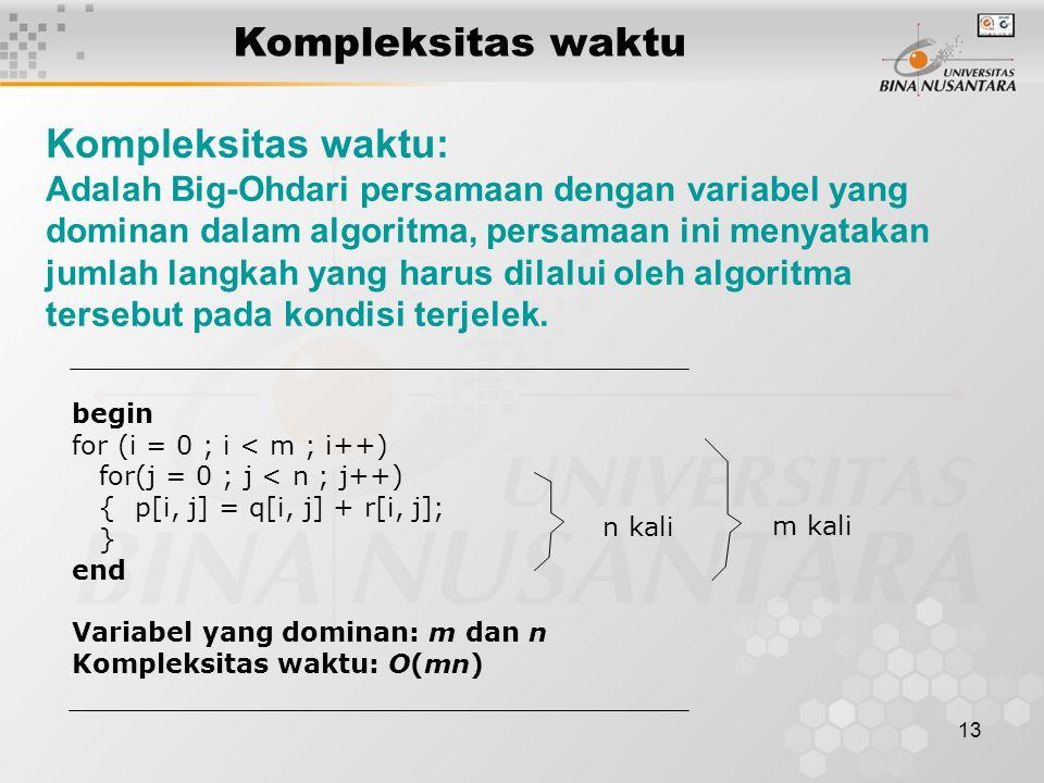 13 Kompleksitas waktu Kompleksitas waktu: Adalah Big-Ohdari persamaan dengan variabel yang dominan dalam algoritma, persamaan ini menyatakan jumlah langkah yang harus dilalui oleh algoritma tersebut pada kondisi terjelek.