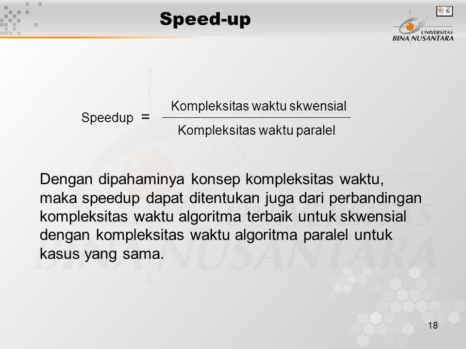 18 Speed-up Speedup = Kompleksitas waktu skwensial Kompleksitas waktu paralel Dengan dipahaminya konsep kompleksitas waktu, maka speedup dapat ditentukan juga dari perbandingan kompleksitas waktu algoritma terbaik untuk skwensial dengan kompleksitas waktu algoritma paralel untuk kasus yang sama.