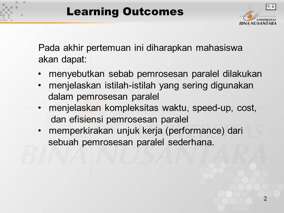 2 Learning Outcomes Pada akhir pertemuan ini diharapkan mahasiswa akan dapat: menyebutkan sebab pemrosesan paralel dilakukan menjelaskan istilah-istilah yang sering digunakan dalam pemrosesan paralel menjelaskan kompleksitas waktu, speed-up, cost, dan efisiensi pemrosesan paralel memperkirakan unjuk kerja (performance) dari sebuah pemrosesan paralel sederhana.