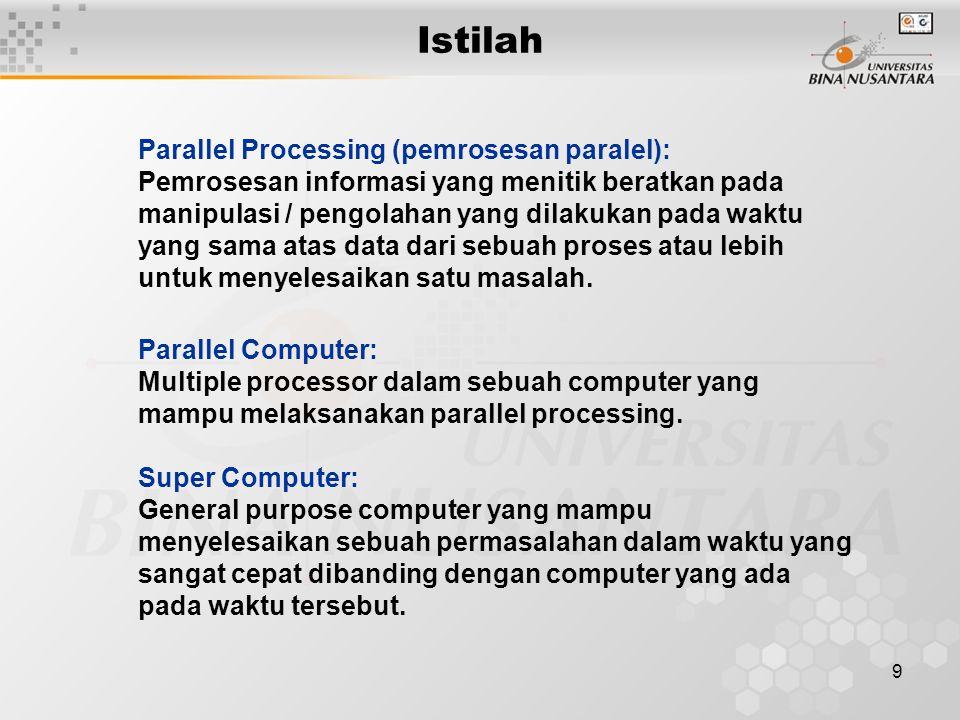9 Parallel Processing (pemrosesan paralel): Pemrosesan informasi yang menitik beratkan pada manipulasi / pengolahan yang dilakukan pada waktu yang sama atas data dari sebuah proses atau lebih untuk menyelesaikan satu masalah.