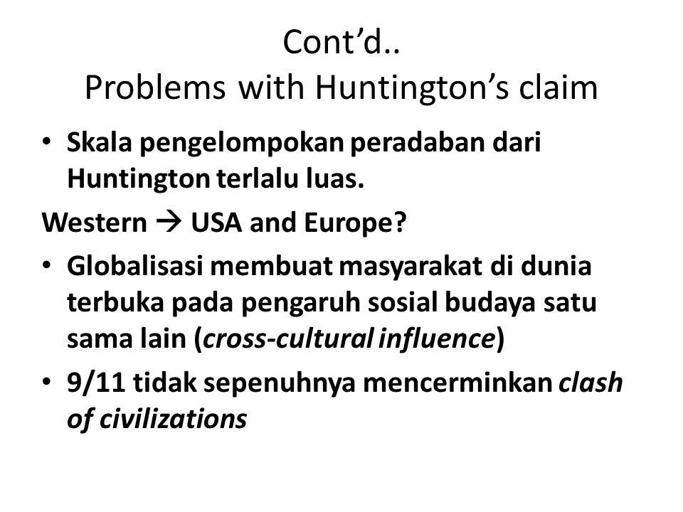 Cont'd.. Problems with Huntington's claim Skala pengelompokan peradaban dari Huntington terlalu luas. Western  USA and Europe? Globalisasi membuat ma