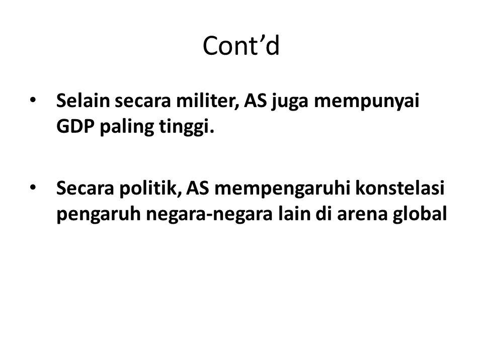 Cont'd Selain secara militer, AS juga mempunyai GDP paling tinggi. Secara politik, AS mempengaruhi konstelasi pengaruh negara-negara lain di arena glo